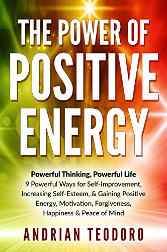 The Power of Positive Energy: Powerful Thinking, Powerful Life: 9 Powerful Ways for Self-Improvement,Increasing Self-Esteem,& Gaining Positive Energy,Motivation,Forgiveness,Happiness & Peace of Mind. (Becoming Best Friends With God Rick Warren)