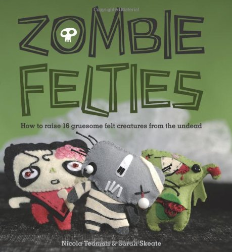 Download Zombie Felties: How to Raise 16 Gruesome Felt Creatures from the Undead PDF