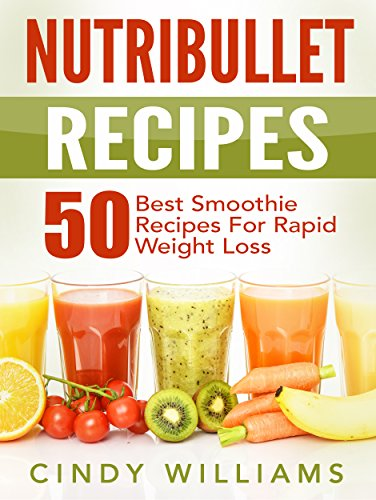 Nutribullet Recipes: 50 Best Smoothie Recipes for Rapid Weight Loss, Anti-Aging and Endless Energy (Nutribullet recipe book, Nutribullet) by Cindy Williams