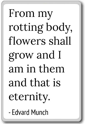 From my rotting body, flowers shall grow and I... - Edvard Munch quotes fridge magnet, White