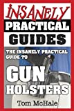 The Insanely Practical Guide to Gun Holsters, Tom McHale, 0989065243