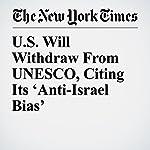 U.S. Will Withdraw From UNESCO, Citing Its 'Anti-Israel Bias' | Eileen Sullivan
