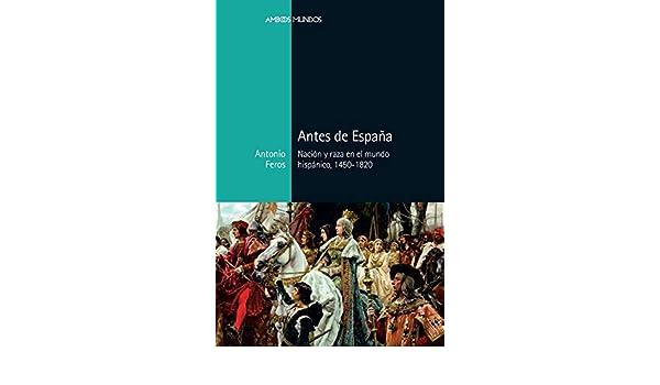 Antes de España: Nación y raza en el mundo hispánico, 1450-1820 Ambos Mundos: Amazon.es: Feros Carrasco, Antonio: Libros