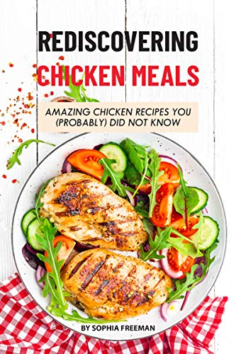 Rediscovering Chicken Meals: Amazing Chicken Recipes You (Probably) Did Not Know by Sophia Freeman