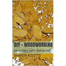 DIY - Woodworking: How to Hand Craft a Walking Staff (Hand Crafting Book 2)