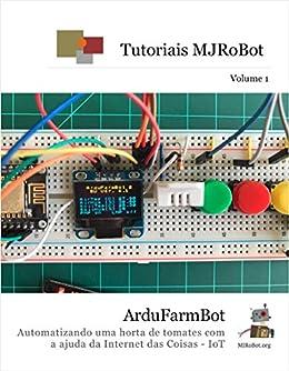 ArduFarmBot: Automatizando uma horta de tomates com a ajuda da Internet das Coisas - IoT (Tutoriais MJRoBot Livro 1) por [Rovai, Marcelo, Pinto, Mauricio]