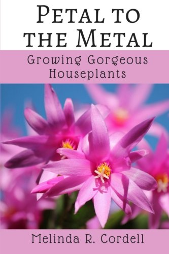 Petal to the Metal: Growing Gorgeous Houseplants (Easy-Growing Gardening Series) (Volume 5)