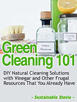 Green Cleaning 101 (DIY Natural Cleaning Solutions with Vinegar and Other Frugal Resources That You Already Have) by [Stevie, Sustainable]