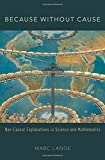 Because Without Cause: Non-Causal Explanations in Science and Mathematics (Oxford Studies in Philosophy of Science)