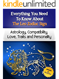Everything You Need to Know About The Leo Zodiac Sign - Astrology, Compatibility, Love, Traits And Personality (Everything You Need to Know About Zodiac Signs Book 8)