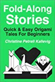 Fold-along Stories : Quick and Easy Origami Tales for Beginners, Kallevig, Christine P., 0962876992