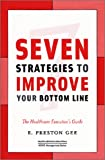 7 Strategies to Improve Your Bottom Line : The Healthcare Executive's Guide, E. Preston Gee, 156793157X