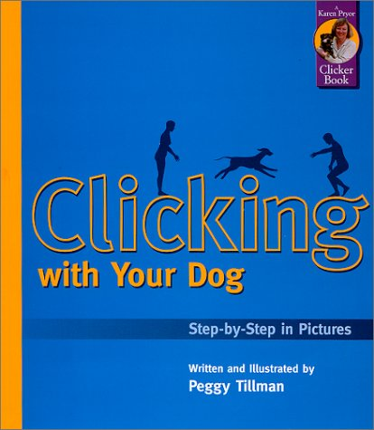 Clicking with Your Dog: Step-by-Step in Pictures Peggy Tillman