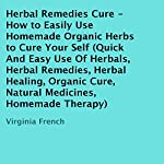 Herbal Remedies Cure - How to Easily Use Homemade Organic Herbs to Cure Yourself: Quick and Easy Use of Herbals, Herbal Remedies, Herbal Healing, Organic Cures, Natural Medicines, and Homemade Therapy | Virginia French