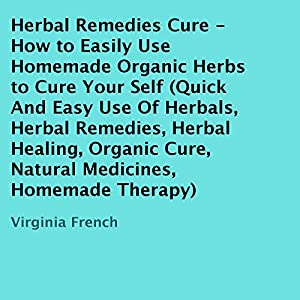 Herbal Remedies Cure - How to Easily Use Homemade Organic Herbs to Cure Yourself Audiobook