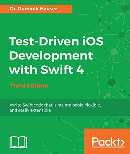 Test-Driven iOS Development with Swift 4 - Third Edition: Write Swift code that is maintainable, flexible, and easily extensible