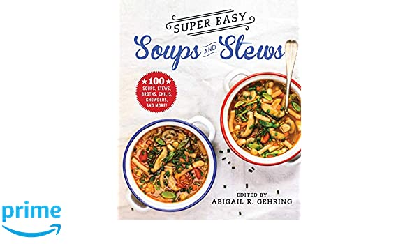 Super Easy Soups and Stews: 100 Soups, Stews, Broths, Chilis ...