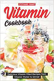Vitamin Cookbook: Delicious Vitamin Filled Recipes from Vitamin Water to Dinner