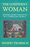 img - for The Confident Woman: Finding Quiet Strength in a Turbulent World book / textbook / text book