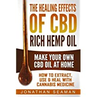 The Healing Effects of CBD Rich Hemp Oil - Make Your Own CBD Oil at Home: How to...