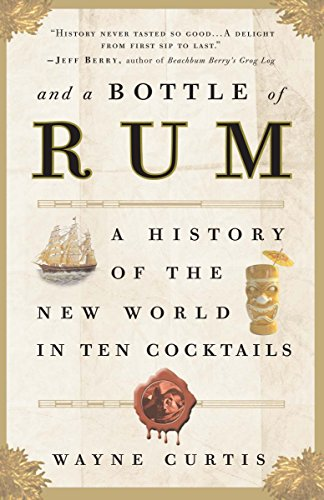 And a Bottle of Rum: A History of the New World in Ten Cocktails by Wayne Curtis