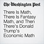 There Is Math, There Is Fantasy Math, and Then There's Donald Trump's Economic Math | Jim Tankersley,Jeff Guo