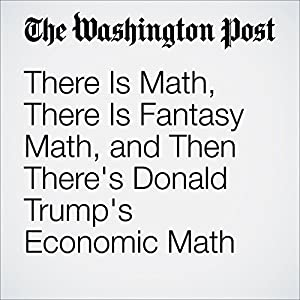 There Is Math, There Is Fantasy Math, and Then There's Donald Trump's Economic Math