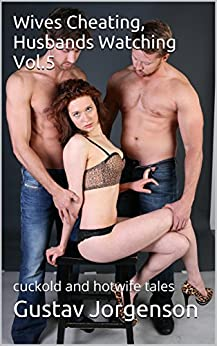 Wives Cheating, Husbands Watching Vol.5: cuckold and hotwife tales by [Jorgenson, Gustav]