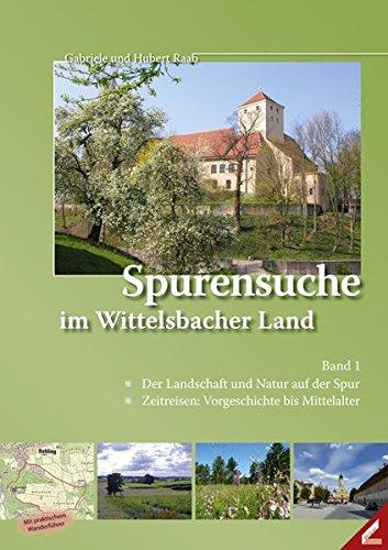 Spurensuche im Wittelsbacher Land: Band 1: Der Landschaft und Natur auf der Spur / Zeitreisen: Vorgeschichte bis Mittelalter
