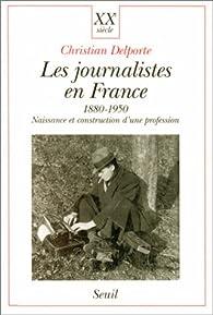 Les journalistes en France, 1880-1950. Naissance et construction d'une profession par Christian Delporte