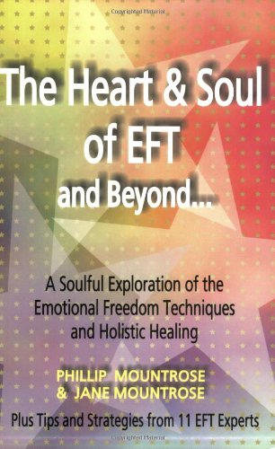 The Heart & Soul of EFT and Beyond: A Soulful Exploration of the Emotional Freedom Techniques and Holistic Healing