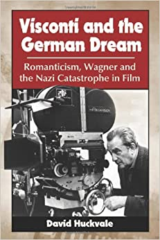 Visconti and the German Dream: Romanticism, Wagner and the Nazi Catastrophe in Film