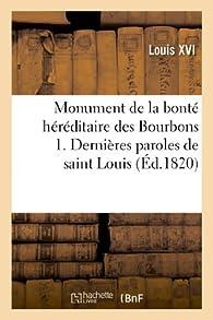 Monument de la bonté héréditaire des Bourbons 1. Dernières paroles de saint Louis au lit de mort: ; 2. Instructions de Louis XIV ; 3. Testament de Louis XVI ; 4. Testament de Marie-Antoinette... par Louis XVI