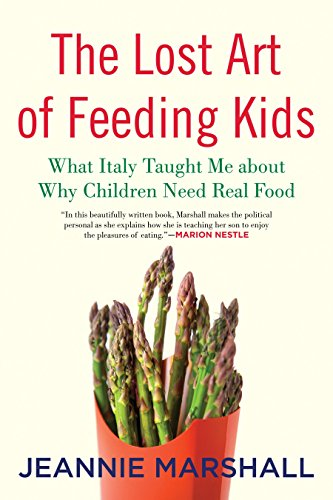 The Lost Art of Feeding Kids: What Italy Taught Me about Why Children Need Real Food by Jeannie Marshall