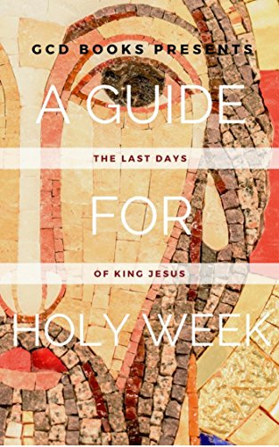 A Guide for Holy Week: The Last Days of King Jesus