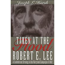 Taken at the Flood: Robert E. Lee and Confederate Strategy in the Maryland Campaign of 1862: Robert E.Lee and Confederate Strategy in the Maryland Campaign of 1862