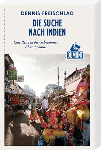 Die Suche nach Indien (DuMont Reiseabenteuer): Eine Reise in die Geheimnisse Bharat Matas