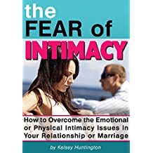 The Fear of Intimacy: How to Overcome the Emotional or Physical Intimacy Issues in Your Relationship or Marriage