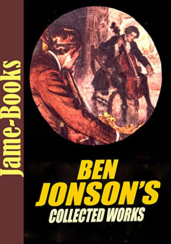 The Ben Jonson's Collected Works: Every Man in His Humour,Volpone,The Alchemist,The Poetaste, Epicoene, and More! (8 Works) (Ben Jonson Every Man In His Humour)