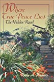Where True Peace Lies:The Hidden Road, Rudy A. Pizarro, 0595744753