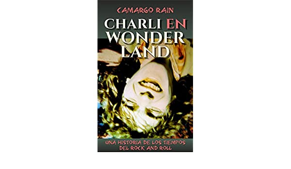 Charli en Wonderland: Una historia de los tiempos del rock and roll (Spanish Edition) - Kindle edition by Camargo Rain. Literature & Fiction Kindle eBooks ...