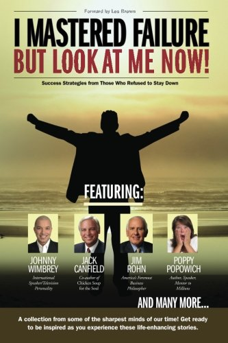 I Mastered Failure But Look At Me Now!: Success Strategies from Those Who Refused to Stay Down