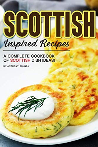 Scottish Inspired Recipes: A Complete Cookbook of Scottish Dish Ideas! by Anthony Boundy