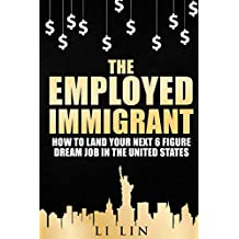 The Employed Immigrant: How to Land Your Next 6 Figure Dream Job in the United States