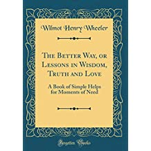The Better Way, or Lessons in Wisdom, Truth and Love: A Book of Simple Helps for Moments of Need (Classic Reprint)