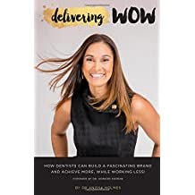 Delivering WOW: How Dentists Can Build a Fascinating Brand & Achieve More, While Working Less!