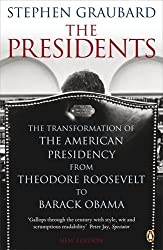 The Presidents: The Transformation of the American Presidency from Theodore Roosevelt to Barack Obama
