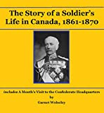 The Story of a Soldier's Life in Canada, 1861-1870: including A Month's Visit to the Confederate Headquarters
