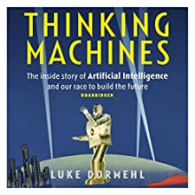 Thinking Machines: The Inside Story of Artificial Intelligence and Our Race to Build the Future Audiobook by Luke Dormehl Narrated by Gus Brown