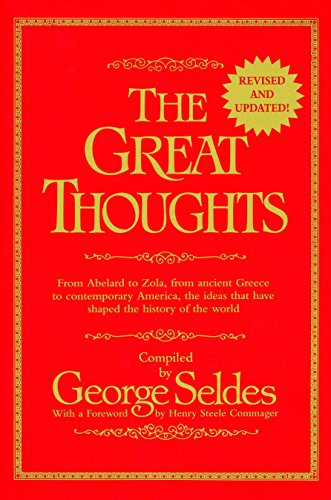 The Great Thoughts, From Abelard to Zola, from Ancient Greece to Contemporary America, the Ideas that have Shaped the History of the World